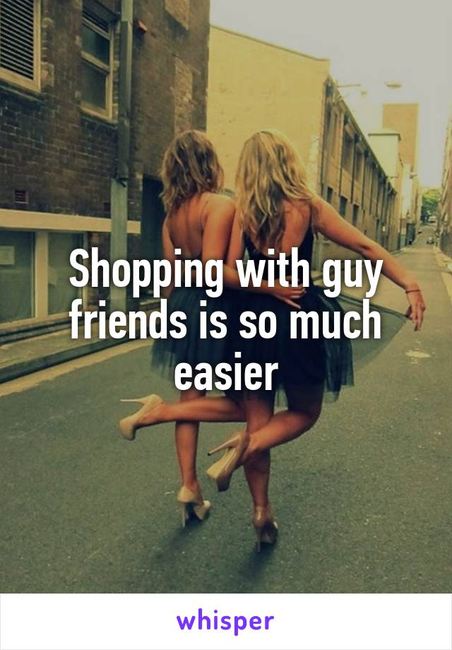 Shopping with guy friends is so much easier