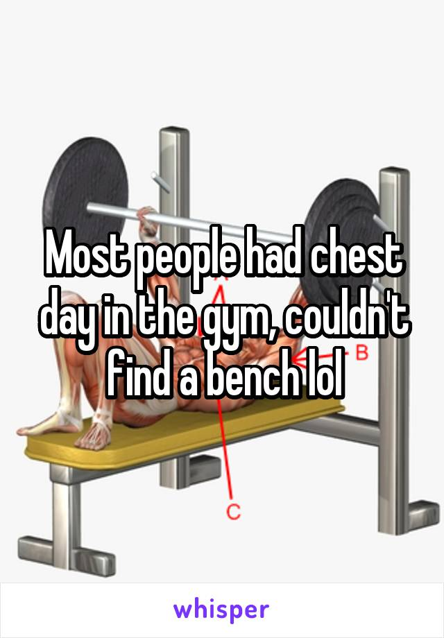 Most people had chest day in the gym, couldn't find a bench lol
