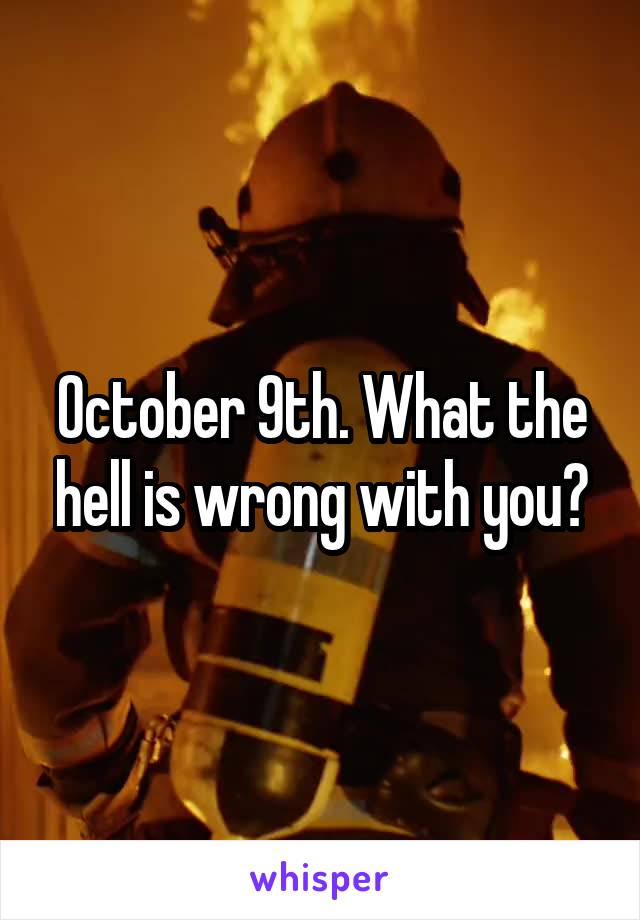 October 9th. What the hell is wrong with you?