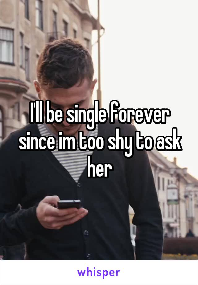 I'll be single forever since im too shy to ask her