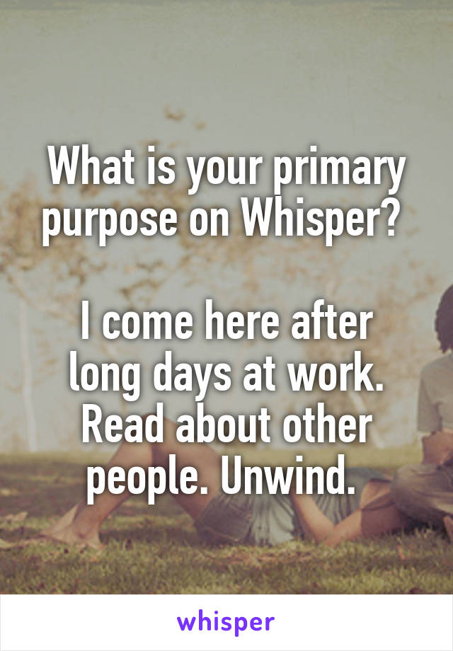 What is your primary purpose on Whisper?   I come here after long days at work. Read about other people. Unwind.