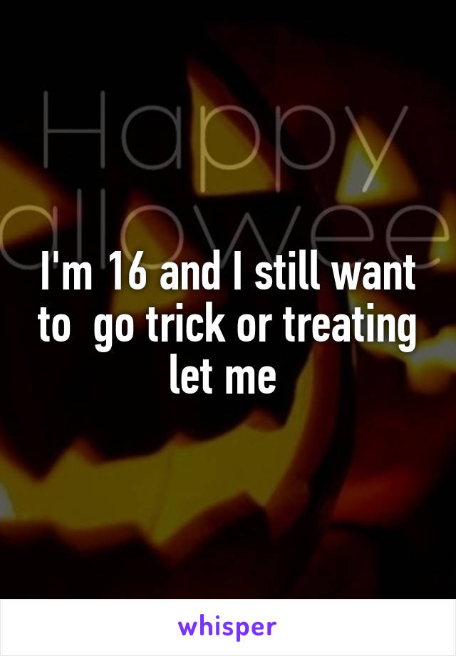 I'm 16 and I still want to  go trick or treating let me