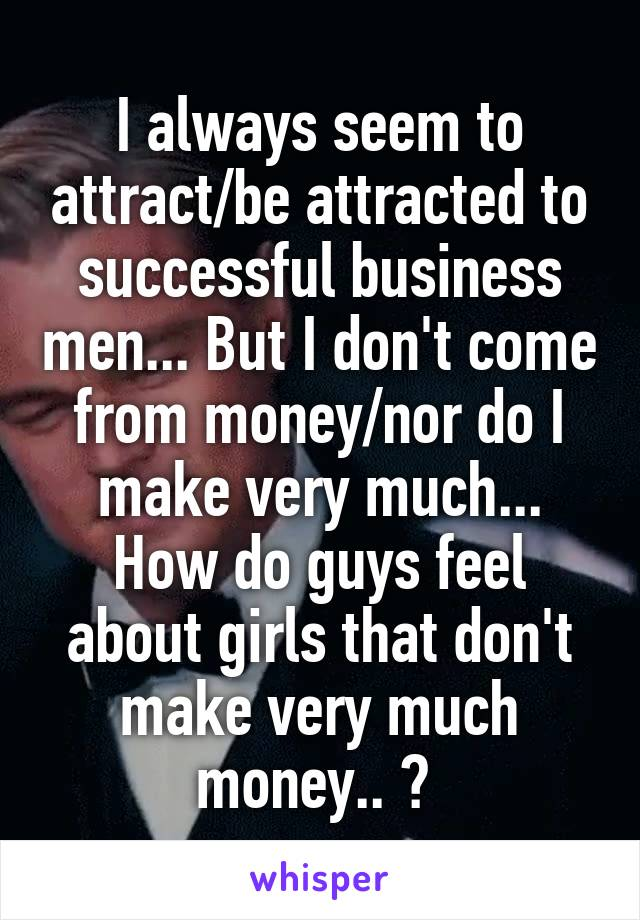 I always seem to attract/be attracted to successful business men... But I don't come from money/nor do I make very much... How do guys feel about girls that don't make very much money.. ?