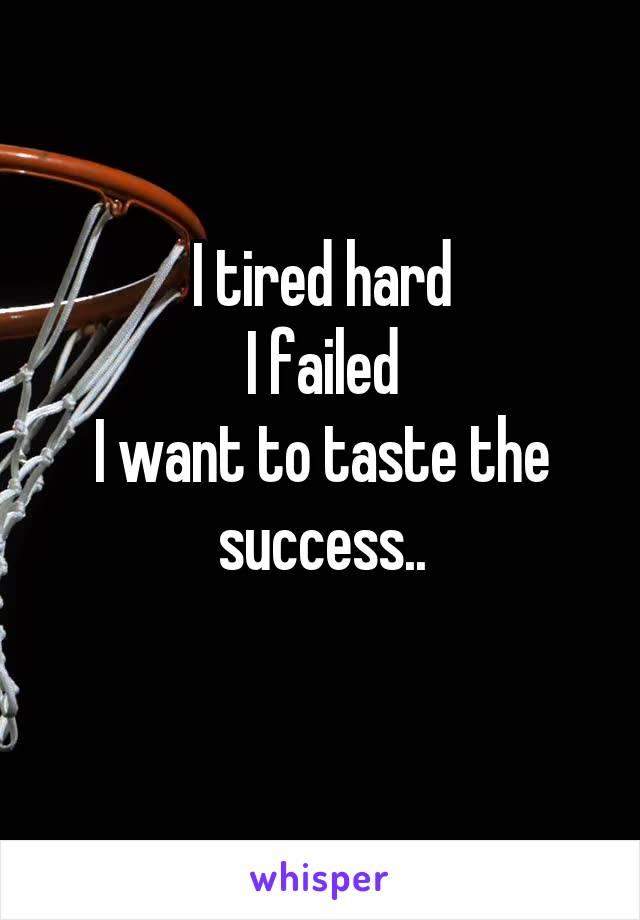 I tired hard I failed I want to taste the success..