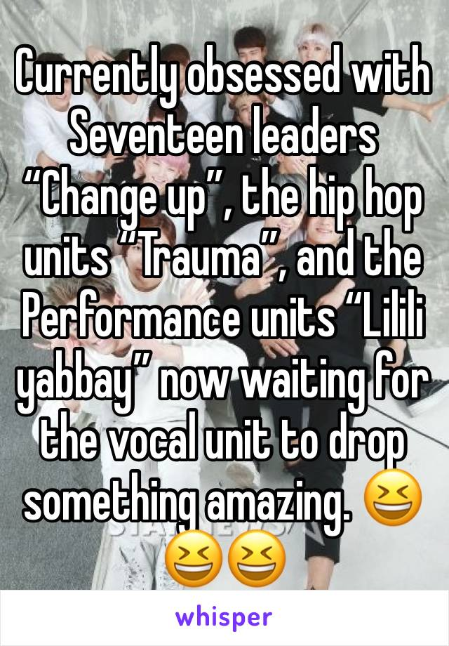 """Currently obsessed with Seventeen leaders """"Change up"""", the hip hop units """"Trauma"""", and the Performance units """"Lilili yabbay"""" now waiting for the vocal unit to drop something amazing. 😆😆😆"""