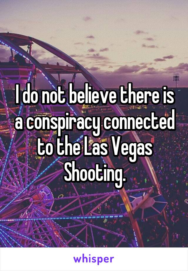 I do not believe there is a conspiracy connected to the Las Vegas Shooting.