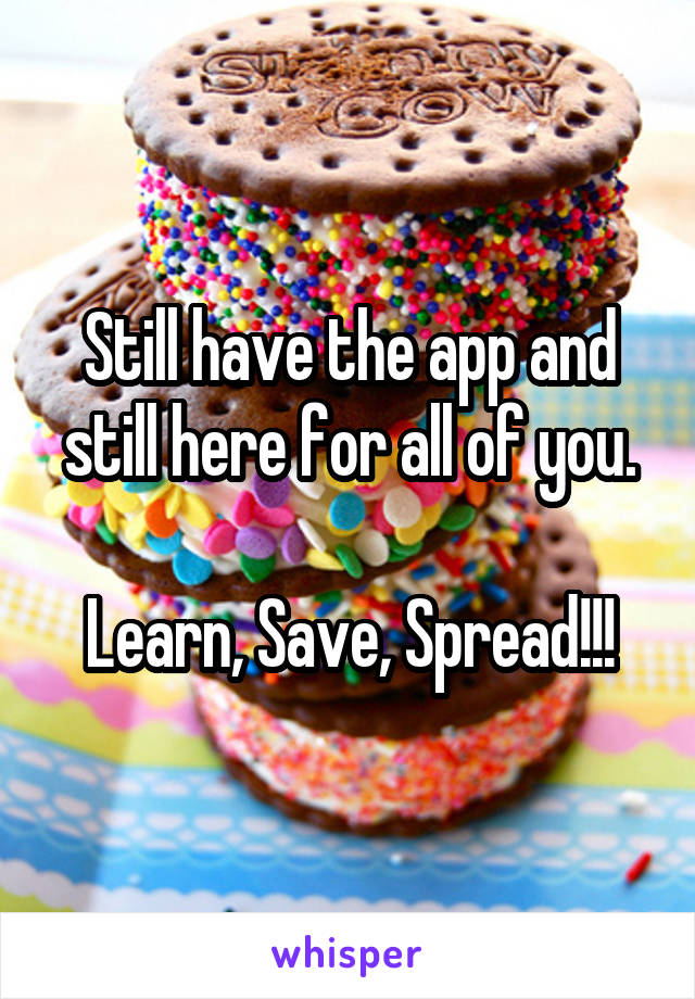 Still have the app and still here for all of you.  Learn, Save, Spread!!!