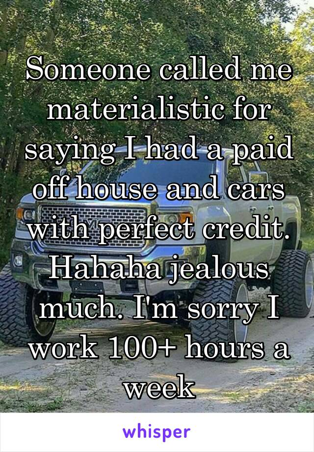 Someone called me materialistic for saying I had a paid off house and cars with perfect credit. Hahaha jealous much. I'm sorry I work 100+ hours a week