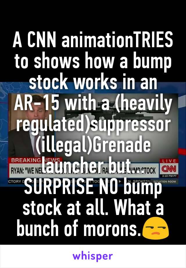 A CNN animationTRIES to shows how a bump stock works in an AR-15 with a (heavily regulated)suppressor (illegal)Grenade launcher but... SURPRISE NO bump stock at all. What a bunch of morons.😒