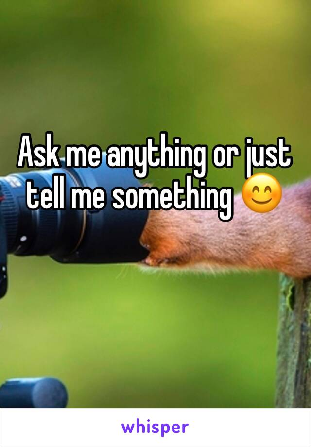 Ask me anything or just tell me something 😊