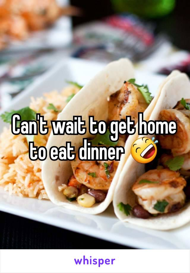 Can't wait to get home to eat dinner 🤣