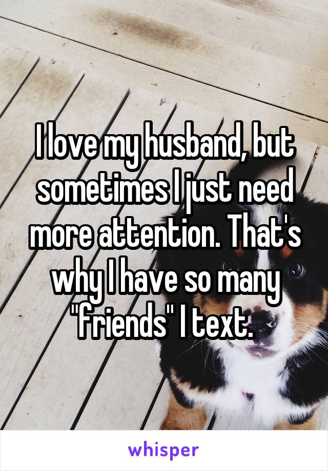 "I love my husband, but sometimes I just need more attention. That's why I have so many ""friends"" I text."