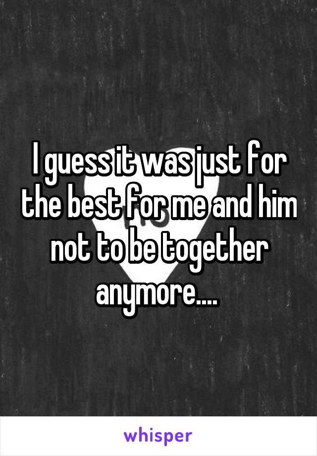 I guess it was just for the best for me and him not to be together anymore....