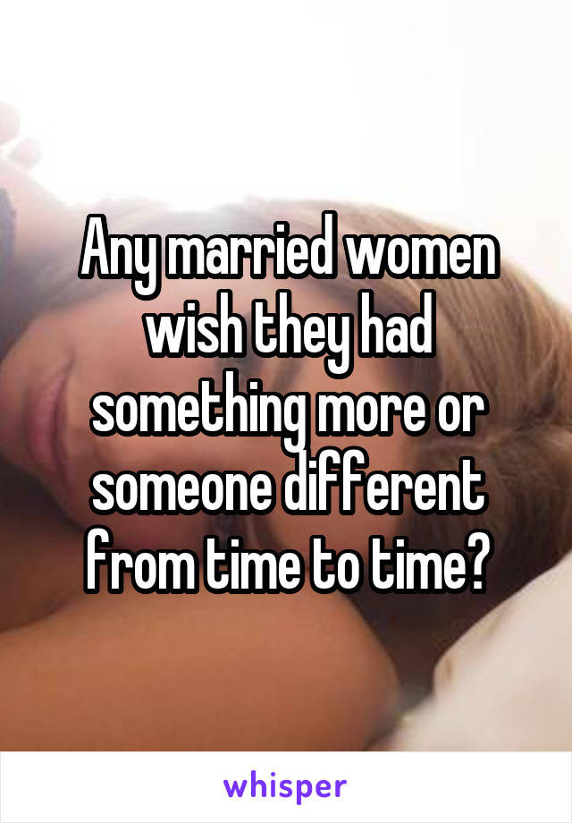 Any married women wish they had something more or someone different from time to time?