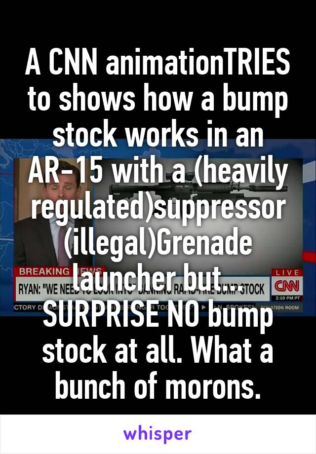 A CNN animationTRIES to shows how a bump stock works in an AR-15 with a (heavily regulated)suppressor (illegal)Grenade launcher but... SURPRISE NO bump stock at all. What a bunch of morons.