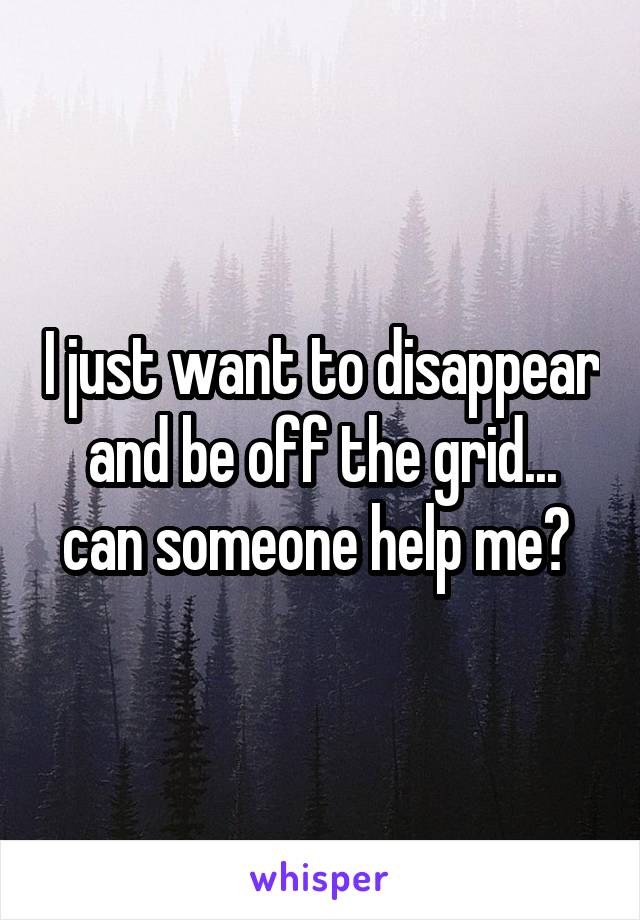 I just want to disappear and be off the grid... can someone help me?