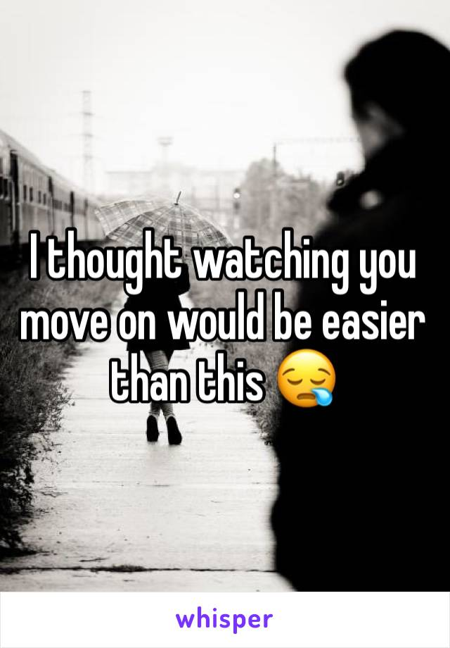I thought watching you move on would be easier than this 😪