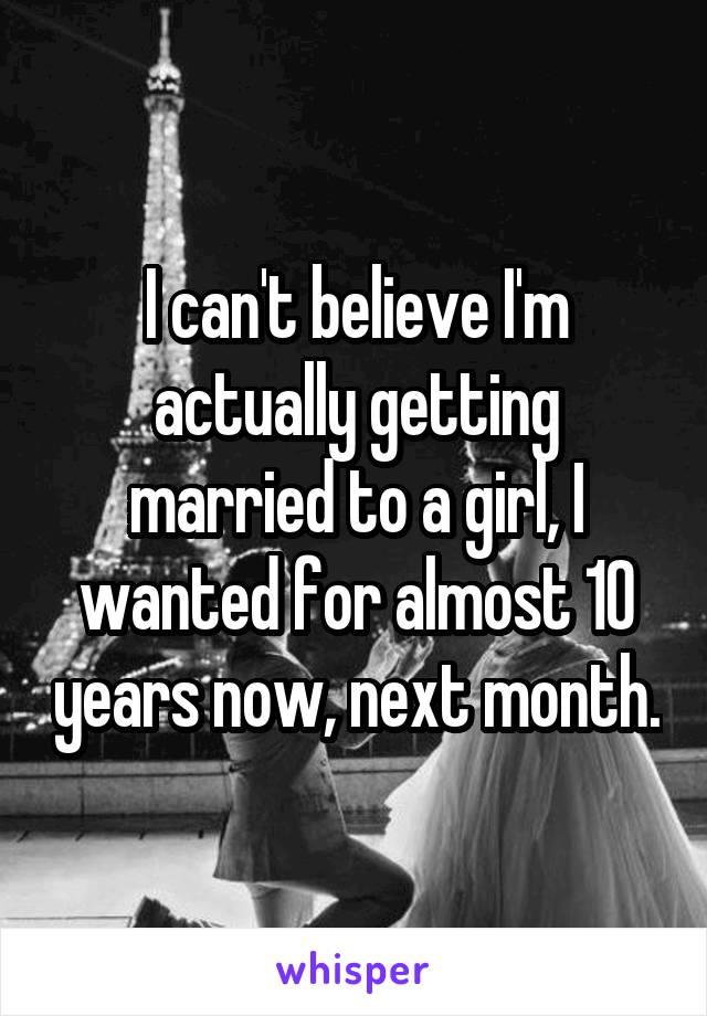 I can't believe I'm actually getting married to a girl, I wanted for almost 10 years now, next month.