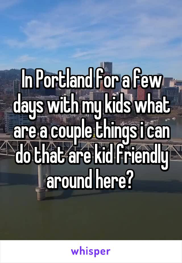 In Portland for a few days with my kids what are a couple things i can do that are kid friendly around here?