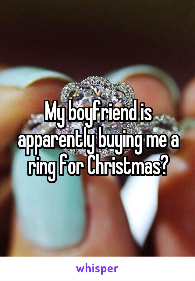 My boyfriend is apparently buying me a ring for Christmas?
