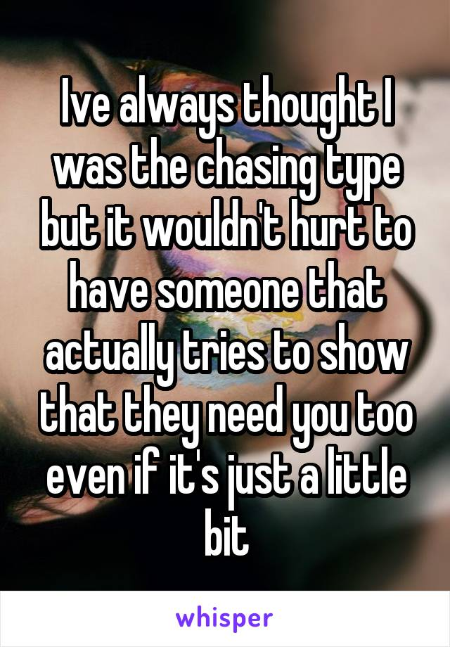 Ive always thought I was the chasing type but it wouldn't hurt to have someone that actually tries to show that they need you too even if it's just a little bit