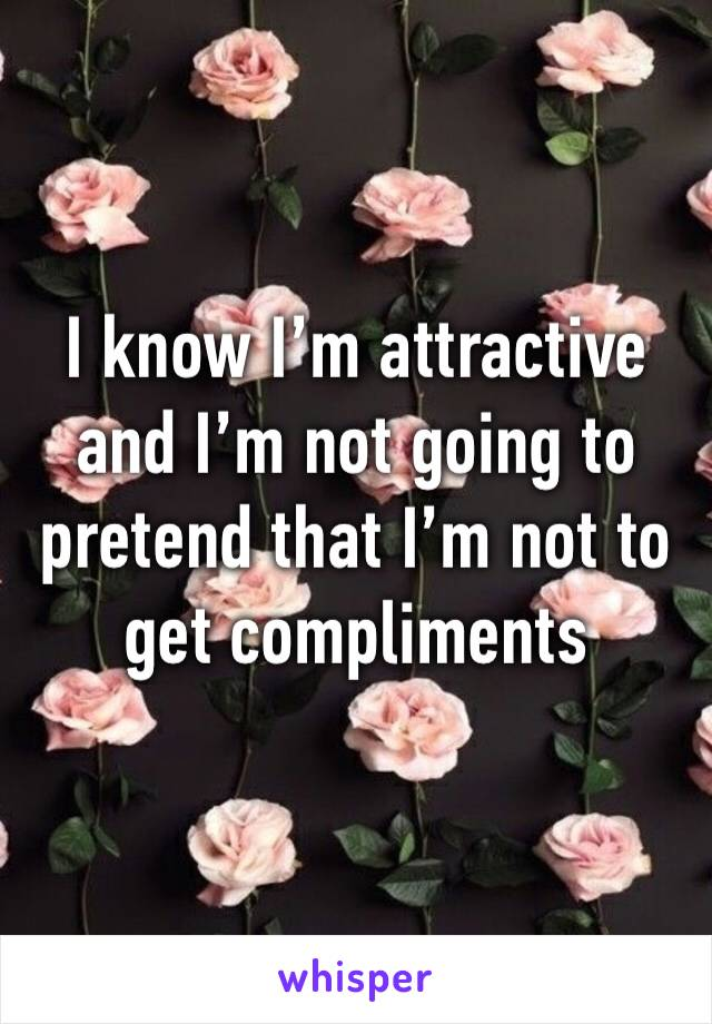I know I'm attractive and I'm not going to pretend that I'm not to get compliments
