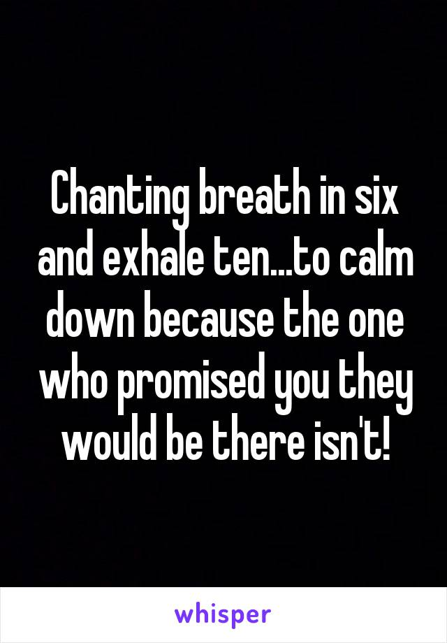 Chanting breath in six and exhale ten...to calm down because the one who promised you they would be there isn't!