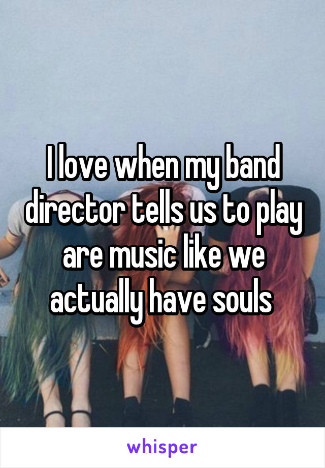 I love when my band director tells us to play are music like we actually have souls