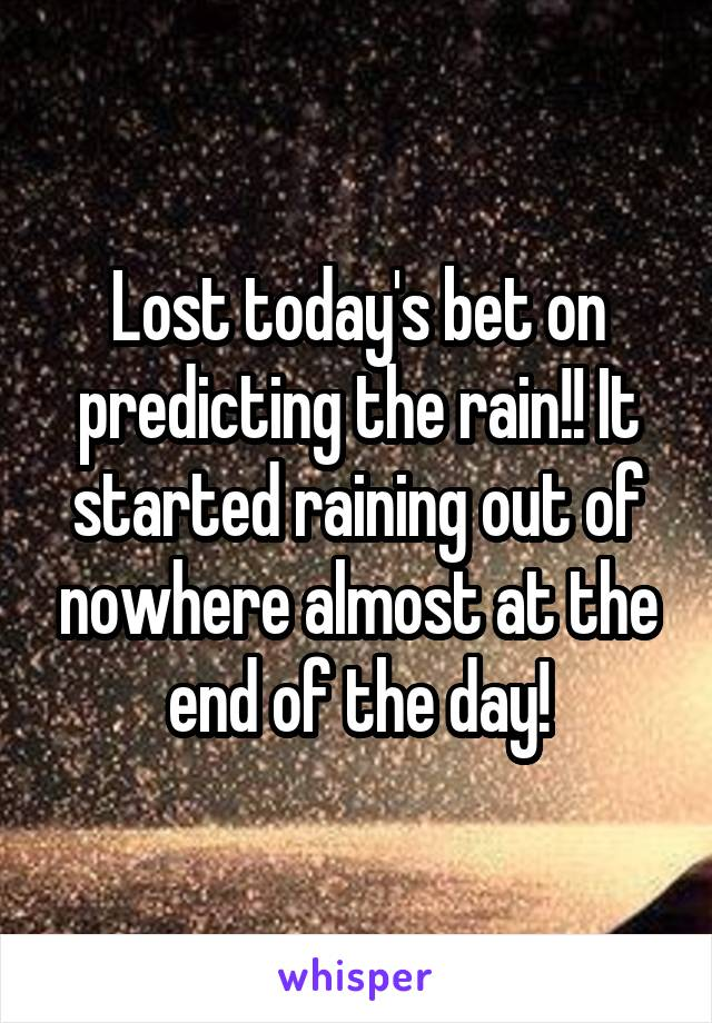 Lost today's bet on predicting the rain!! It started raining out of nowhere almost at the end of the day!