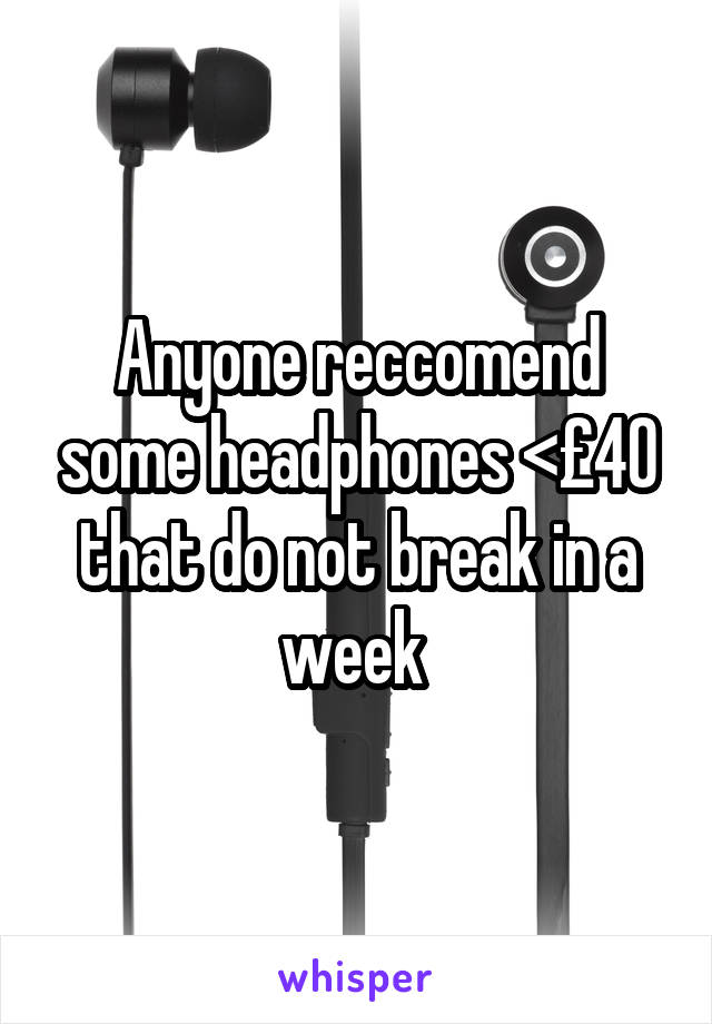 Anyone reccomend some headphones <£40 that do not break in a week