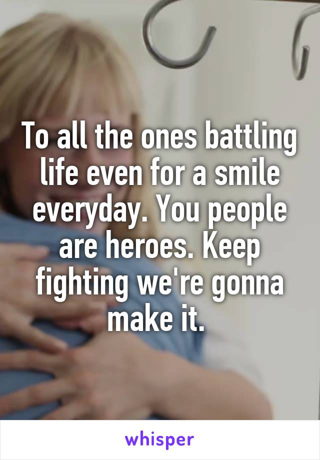 To all the ones battling life even for a smile everyday. You people are heroes. Keep fighting we're gonna make it.