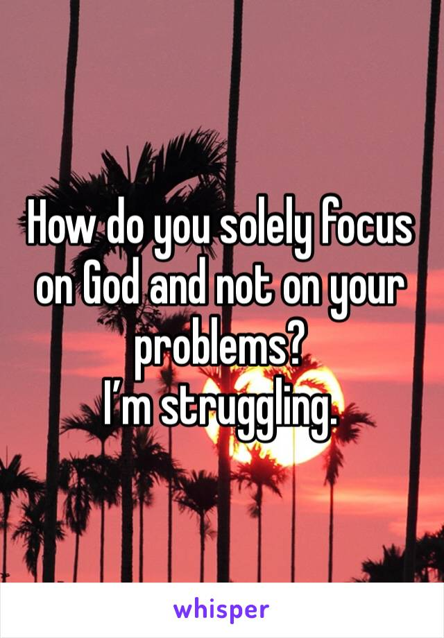 How do you solely focus on God and not on your problems?  I'm struggling.