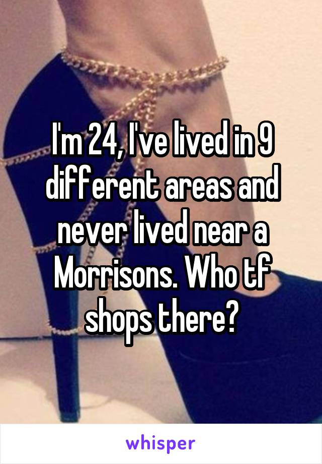 I'm 24, I've lived in 9 different areas and never lived near a Morrisons. Who tf shops there?