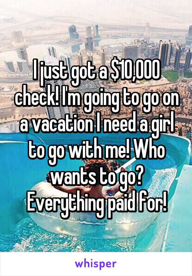 I just got a $10,000 check! I'm going to go on a vacation I need a girl to go with me! Who wants to go? Everything paid for!