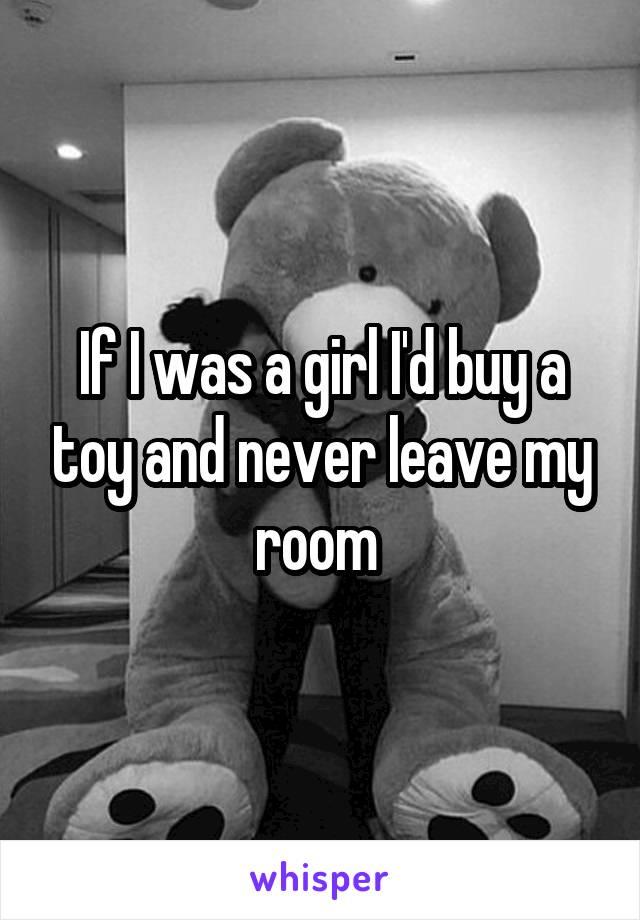If I was a girl I'd buy a toy and never leave my room