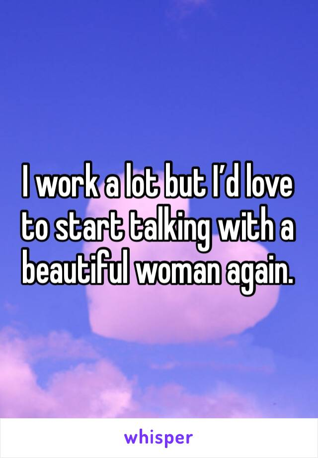 I work a lot but I'd love to start talking with a beautiful woman again.