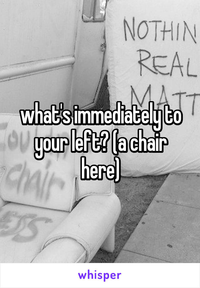 what's immediately to your left? (a chair here)