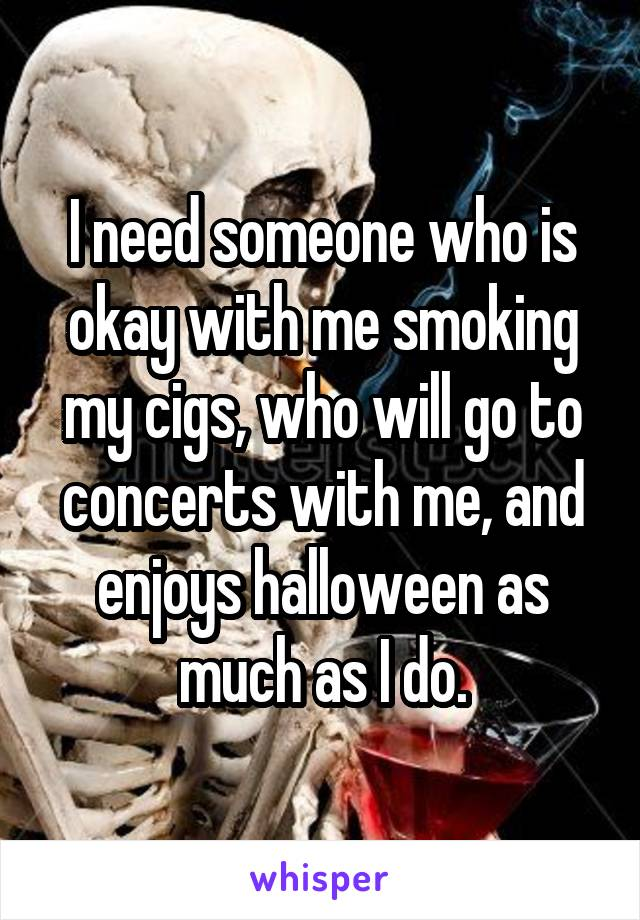 I need someone who is okay with me smoking my cigs, who will go to concerts with me, and enjoys halloween as much as I do.