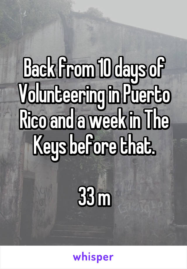 Back from 10 days of Volunteering in Puerto Rico and a week in The Keys before that.  33 m