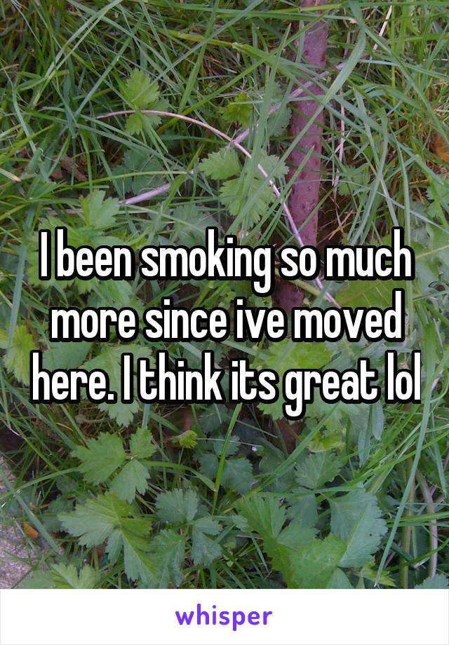 I been smoking so much more since ive moved here. I think its great lol
