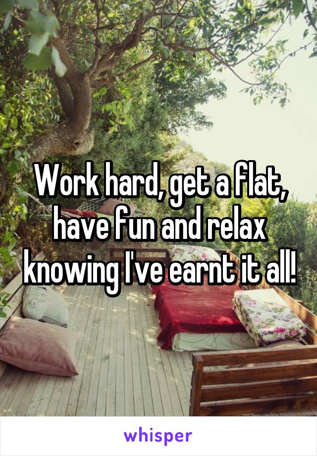 Work hard, get a flat, have fun and relax knowing I've earnt it all!