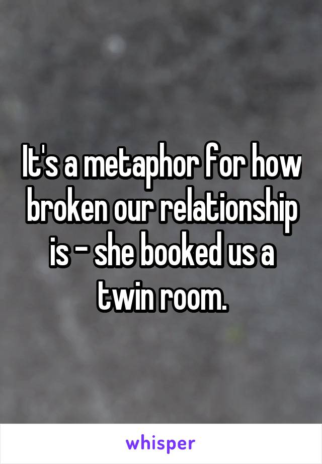 It's a metaphor for how broken our relationship is - she booked us a twin room.