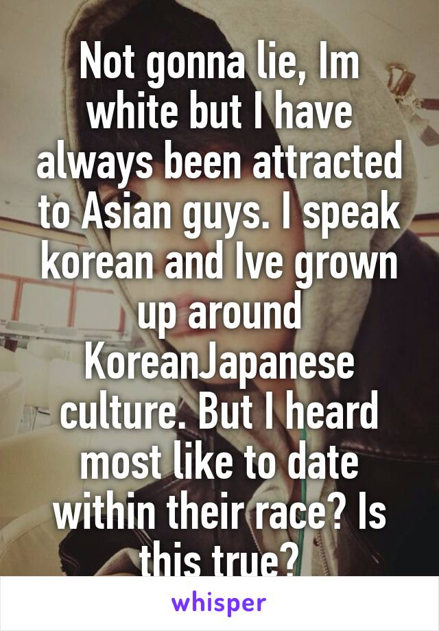 Not gonna lie, Im white but I have always been attracted to Asian guys. I speak korean and Ive grown up around Korean\Japanese culture. But I heard most like to date within their race? Is this true?