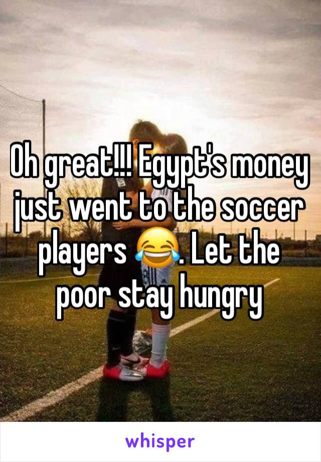 Oh great!!! Egypt's money just went to the soccer players 😂. Let the poor stay hungry
