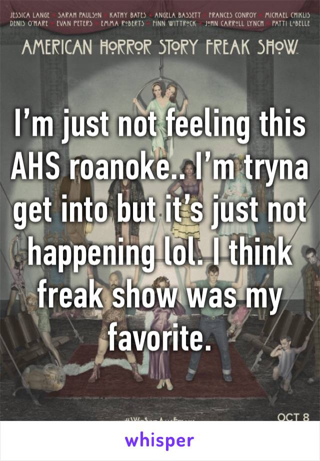 I'm just not feeling this AHS roanoke.. I'm tryna get into but it's just not happening lol. I think freak show was my favorite.