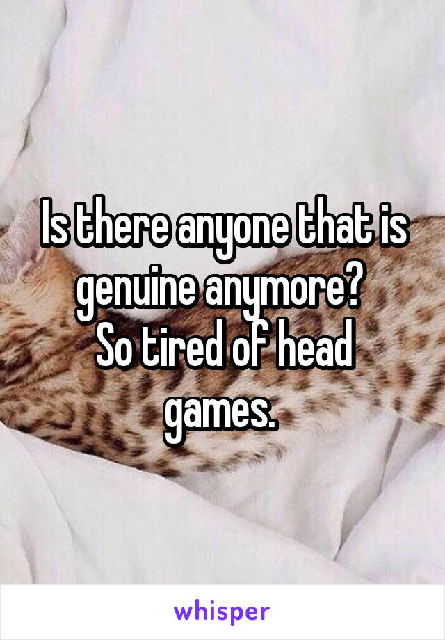 Is there anyone that is  genuine anymore?  So tired of head games.