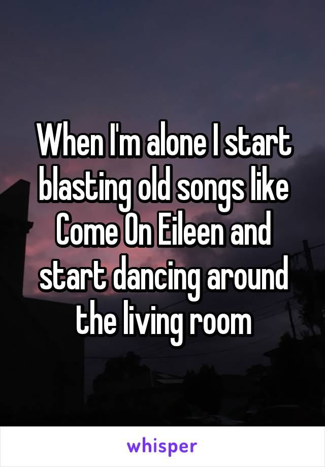 When I'm alone I start blasting old songs like Come On Eileen and start dancing around the living room