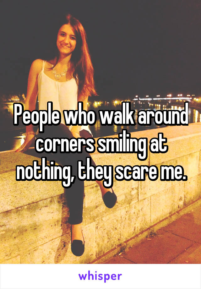 People who walk around corners smiling at nothing, they scare me.