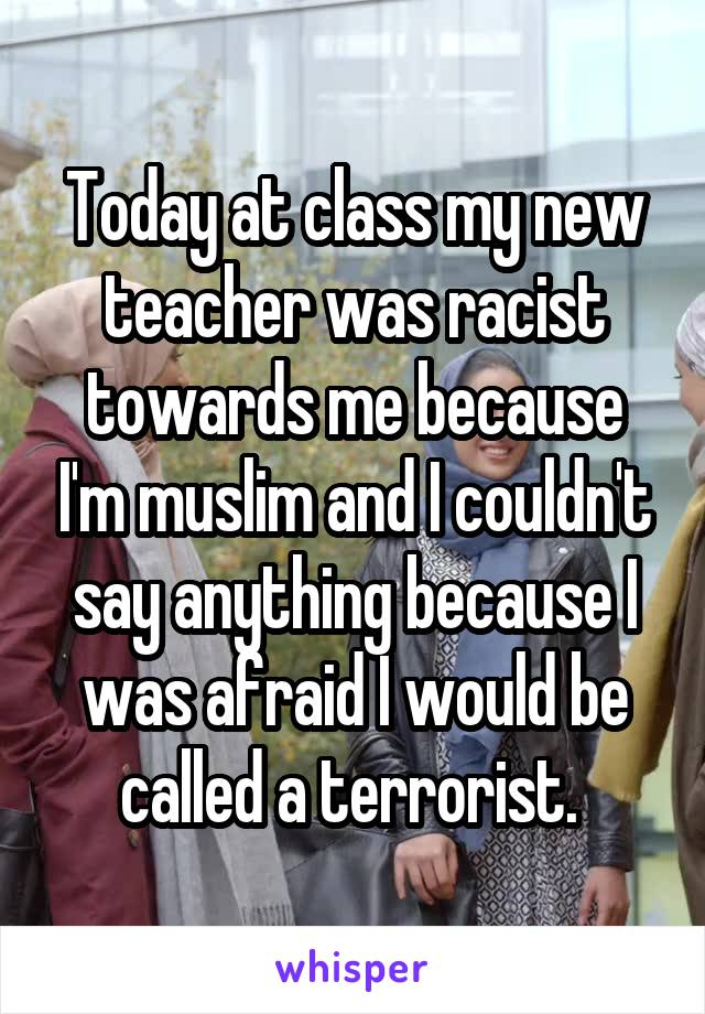 Today at class my new teacher was racist towards me because I'm muslim and I couldn't say anything because I was afraid I would be called a terrorist.