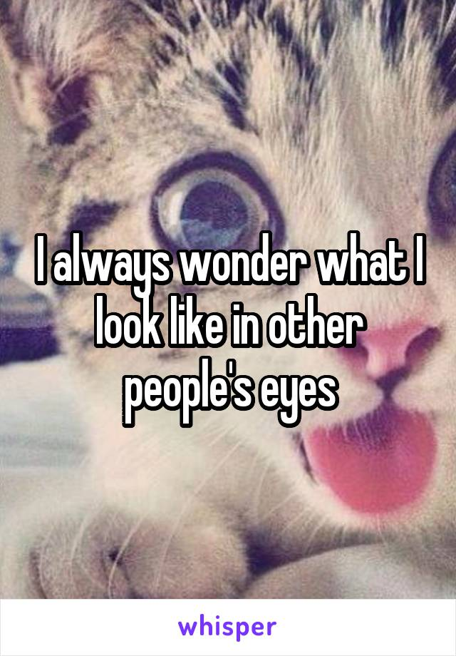I always wonder what I look like in other people's eyes